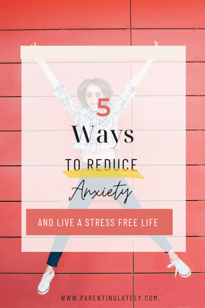 PARENTINGLATELY/5 WAYS TO REDUCE ANXIETY AND LIVE A STRESS FREE LIFE