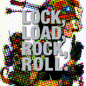 Lock, Load, Rock, Roll.