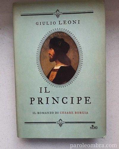 Il principe di Giulio Leoni: romanzo di Cesare Borgia