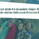 10 COSAS QUE NO PUEDES DEJAR DE HACER CUANDO VISITAS UNIVERSAL ORLANDO RESORT
