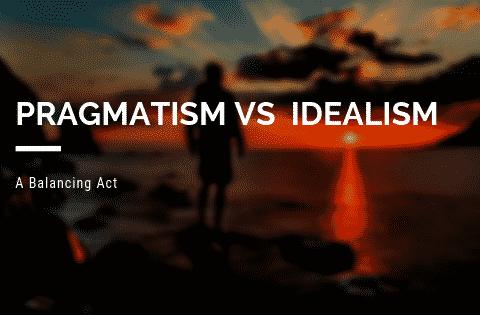"""""""pragmatism vs idealism"""""""