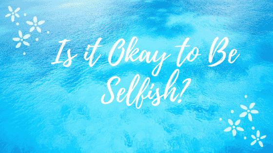is it okay to be selfish
