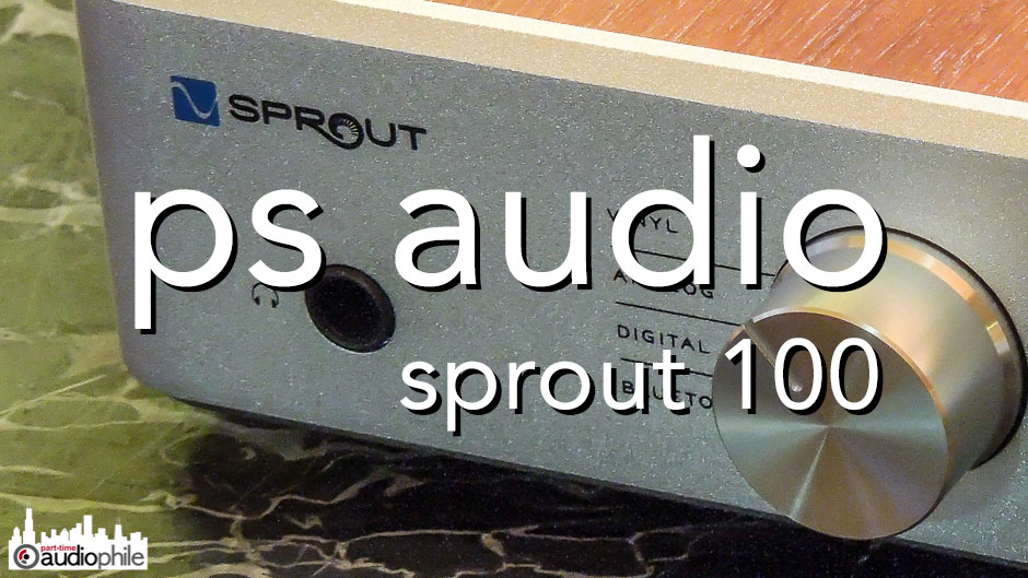 Review: PS Audio Sprout 100 DAC/Integrated Amplifier   Part-Time