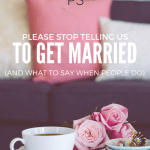 Please Stop Telling Us to Get Married. (and what to say when people do)