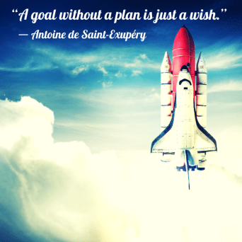 """A goal without a plan is just a wish."" - Antoine de Saint-Exupery"