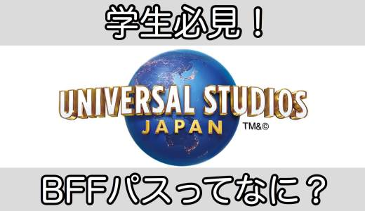 【USJ】BFFパスってなに?関西以外に住む学生はコレ一択!