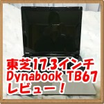 【ノートパソコンレビュー】東芝のdynabook TB67 17.3インチノート購入!