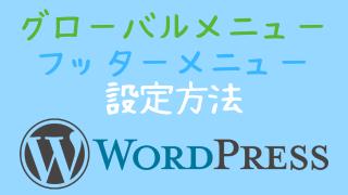 WordPressグローバル( ヘッダー)&フッターメニュー設定解説!