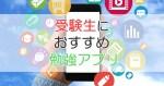 受験生におすすめの【勉強アプリ】をご紹介!