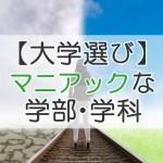 【大学選び】マニアックな学部・学科