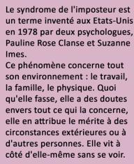 Le syndrome de l'imposteur est un terme inventé aux Etats-Unis en 1978 par deux psychologues, Pauline Rose Clanse et Suzanne Imes. Ce phénomène concerne tout son environnement : le travail, la famille, le physique. Quoi qu'elle fasse, elle a des doutes envers tout ce qui la concerne, elle en attribue le mérite à des circonstances extérieures ou à d'autres personnes. Elle vit à côté d'elle-même sans se voir.
