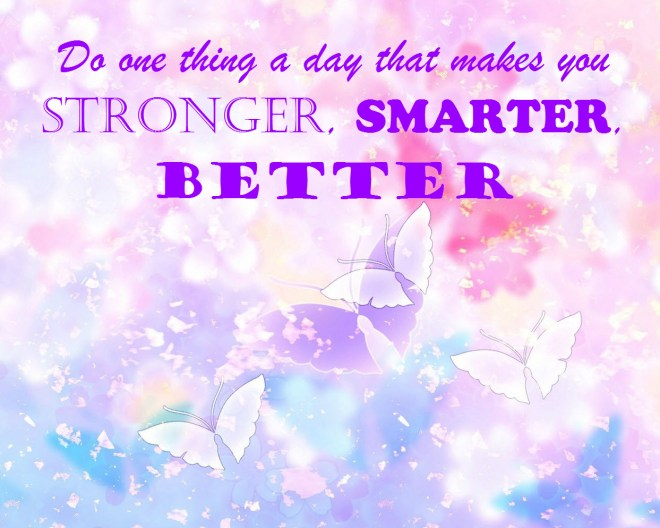 Do one thing a day that makes you stronger, smarter, better!
