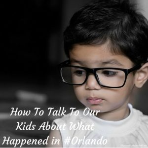 How To Talk To Our Kids About What Happened in #Orlando
