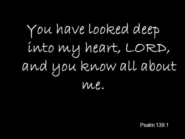 You have looked deep into my heart LORD and you know all about me.