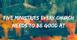 Five Ministries Every Church Needs to Be Good At