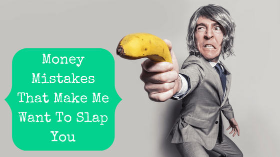 Picture of angry man with blog post title Money Mistakes That Make Me Want To Slap You
