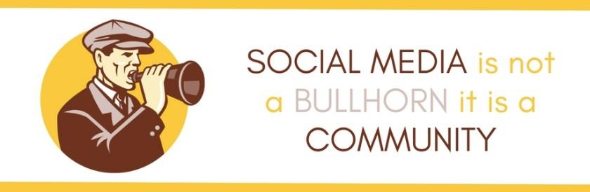 SOCIAL MEDIA is not a BULLHORN it is a COMMUNITY BANNER