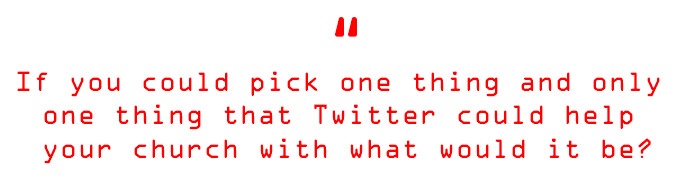 If you could pick one thing and only one thing that Twitter could help your church with, what would it be?