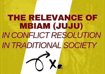 The Relevance of Mbiam (Juju) in Conflict Resolution in Traditional Society