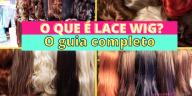 Como Escolher o Shampoo Certo1 3 - O Que é Lace Wig? O Guia Completo