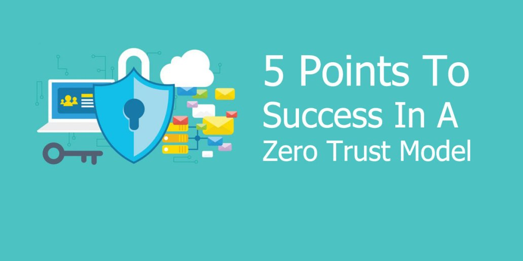 5 Points To Success In A Zero Trust Model