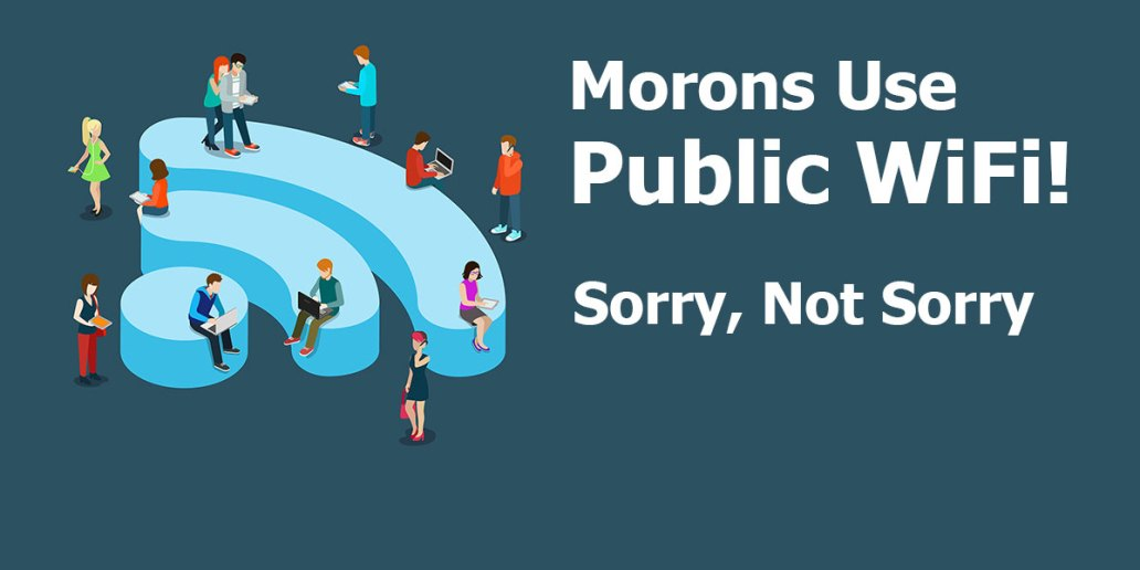 Morons Use Public Wifi!