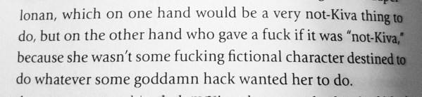 """""""...which on one hand would be a very not-Kiva thing to do, but on the other hand who gave a fuck if it was 'not-Kiva', because she wasn't some fucking fictional character destined to do whatever some goddamn hack wanted her to do."""""""