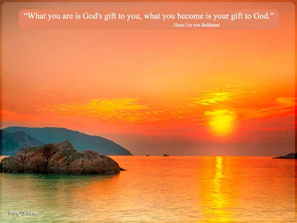 "Catholic quotes: ""What you are is God's gift to you, what you become is your gift to God."" Hans Urs von Balthasar"