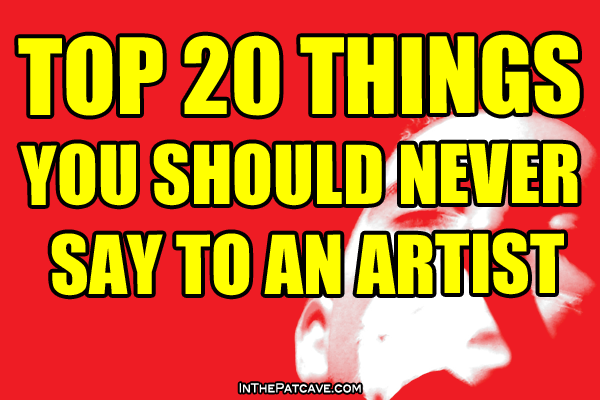 TOP 20 Things You Should NEVER Say To An ARTIST