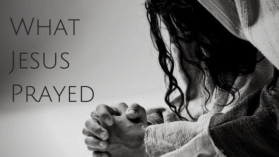 What Jesus Prayed