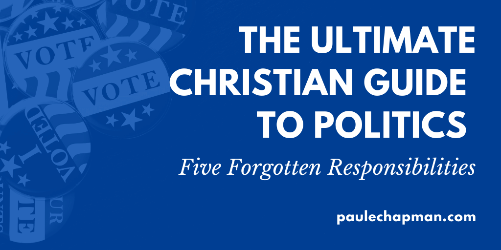 The Ultimate Christian Guide To Politics – 5 Forgotten Responsibilities