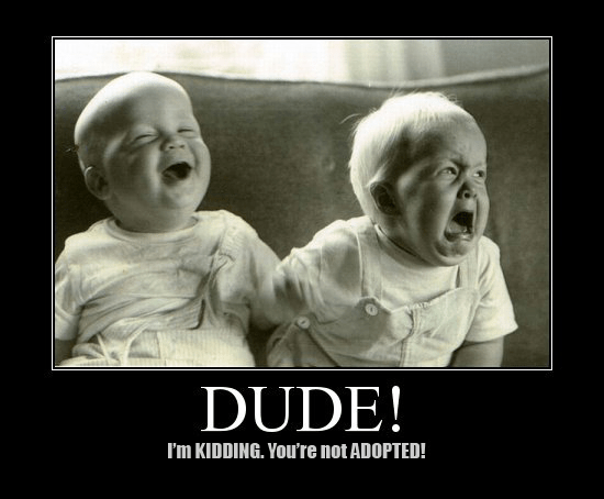 Dude! I'm kidding. You're not adopted. I want to be forgiven.