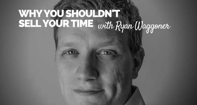 why you shouldnt sell your time with ryan waggoner