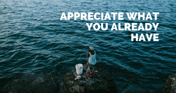 appreciate what you already have
