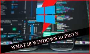Read more about the article Windows 10 Pro N Means || What is Windows 10 Pro N