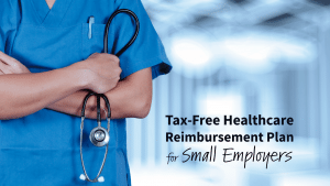 Tax Free Healthcare Reimbursement Plan for Small Employers
