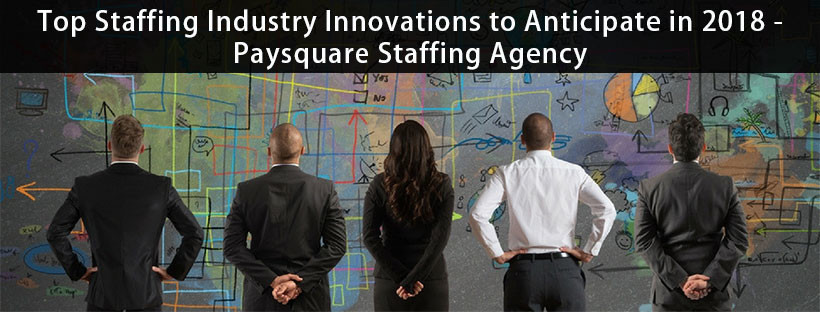 Read more about the article Top Staffing Industry Innovations to Anticipate in 2018 – Paysquare Staffing Agency