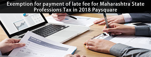 Read more about the article Exemption for payment of late fee for Maharashtra State Professions Tax in 2018 Paysquare