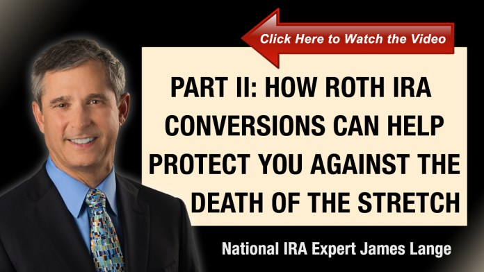 Part II How Roth IRA Conversions Can Help Protect You Against the Death of the Stretch IRA James Lange