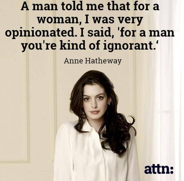 A man told me that for a woman, I was very opinionated. I said 'for a man, you're kind of ignorant' - Anne Hathaway