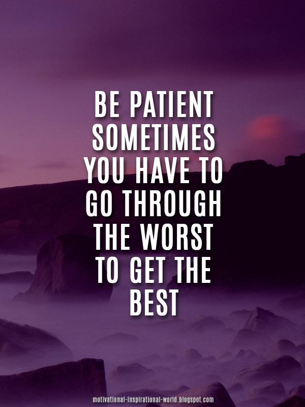 """""""be Patient Sometimes You Have To Go Through The Worst To"""