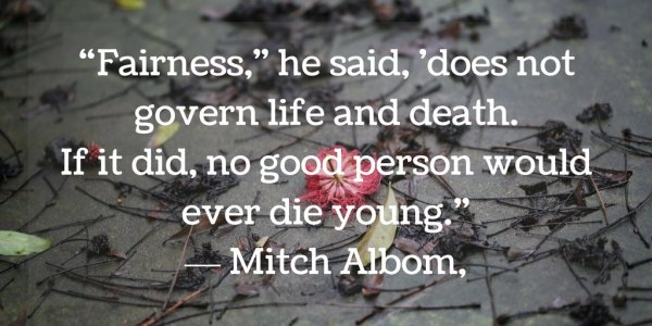 """Image result for """"Fairness,"""" he said, 'does not govern life and death. If it did, no good person would ever die young."""""""