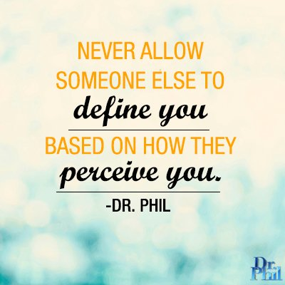 Never allow someone else to define you based on how they