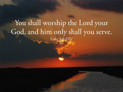 Image result for you shall worship the lord your god and him only shall you serve luke
