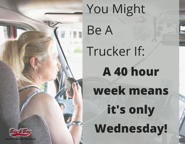 "Woman driving a big rig in picture for ""You might be a trucker if: A 40 hour week means it's only Wednesday!"""