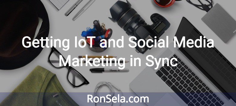 Getting IoT and Social Media Marketing in Sync  #socialmedia #smm #marketing via @RonSela