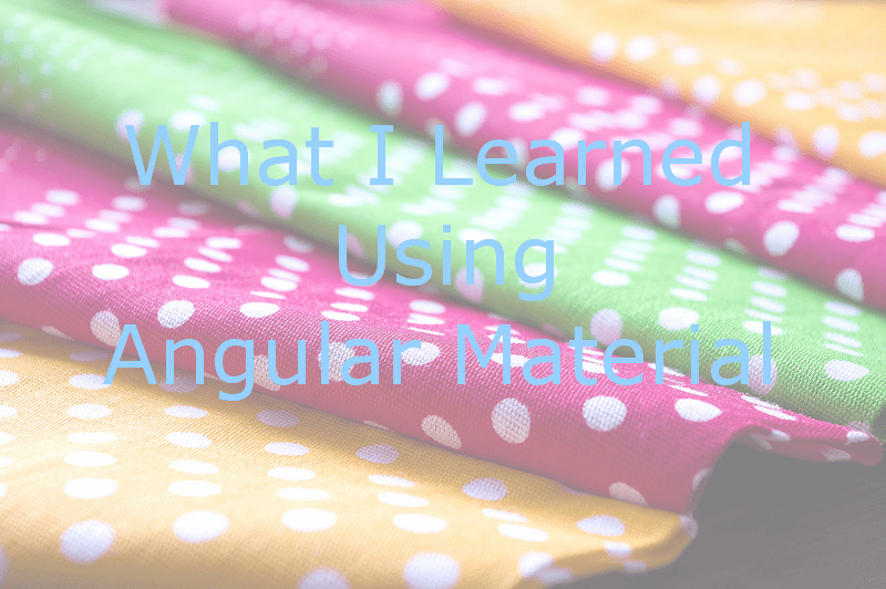 What I Learned Using AngularMaterial