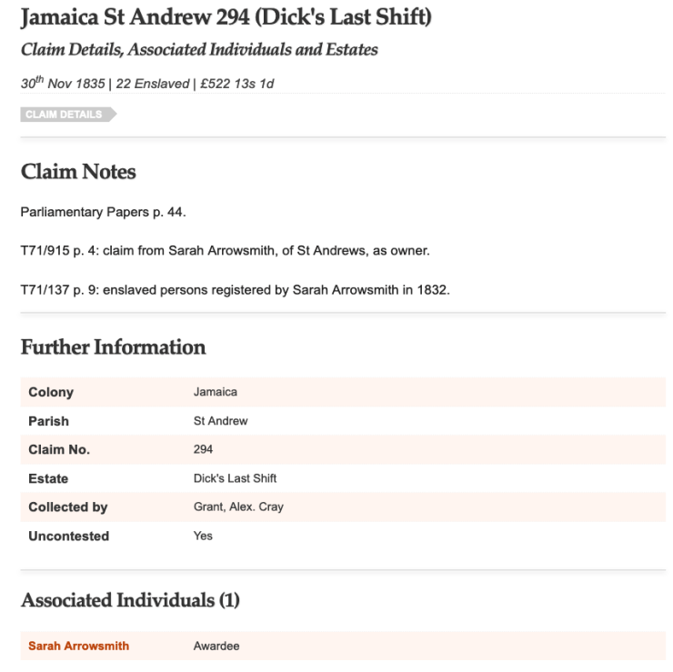 Jamaica St Andrew 294 (Dick's Last Shift) Claim Details, Associated Individuals and Estates  30th Nov 1835 | 22 Enslaved | £522 13s 1d Claim Details Claim Notes  Parliamentary Papers p. 44.  T71/915 p. 4: claim from Sarah Arrowsmith, of St Andrews, as owner.  T71/137 p. 9: enslaved persons registered by Sarah Arrowsmith in 1832. Further Information Colony Jamaica Parish St Andrew Claim No. 294 Estate Dick's Last Shift Collected by Grant, Alex. Cray Uncontested Yes Associated Individuals (1) Sarah Arrowsmith Awardee