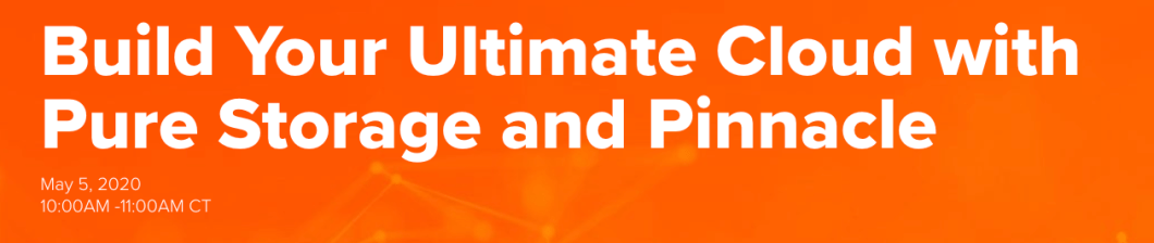 Build Your Ultimate Cloud with Pure and Pinnacle Virtual Event May 5, 2020