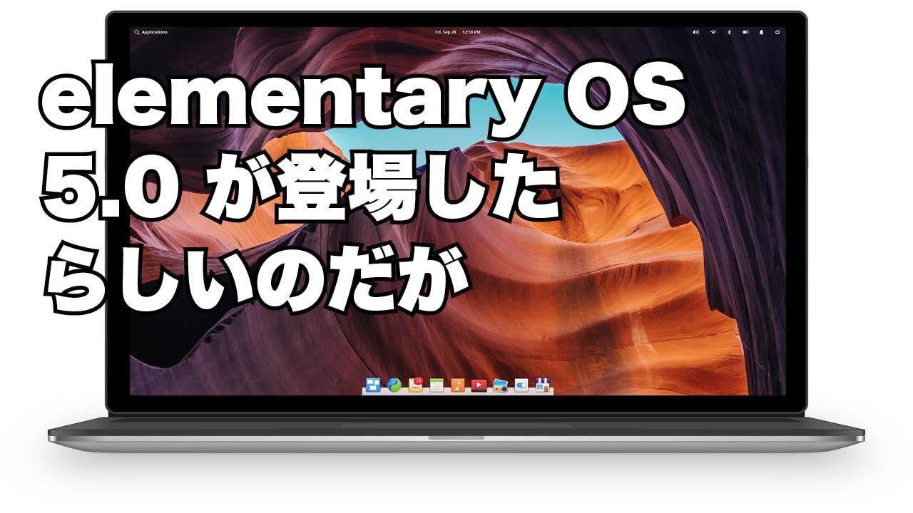 elementary OS 5.0 登場したので、